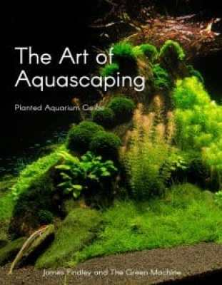 The Art of Aquascaping by James Findley & The Green Machine