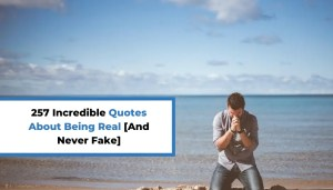 257 Incredible Quotes About Being Real [And Never Fake]