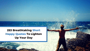 253 Breathtaking Short Happy Quotes To Lighten Up Your Day