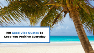 190 Good Vibe Quotes To Keep You Positive Everyday