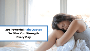 391 Powerful Pain Quotes To Give You Strength Every Day