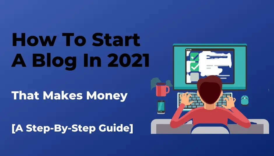 How To Start A Blog In 2021 [That Makes Money]