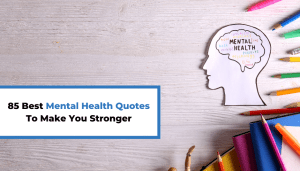 85 Best Mental Health Quotes To Make You Stronger