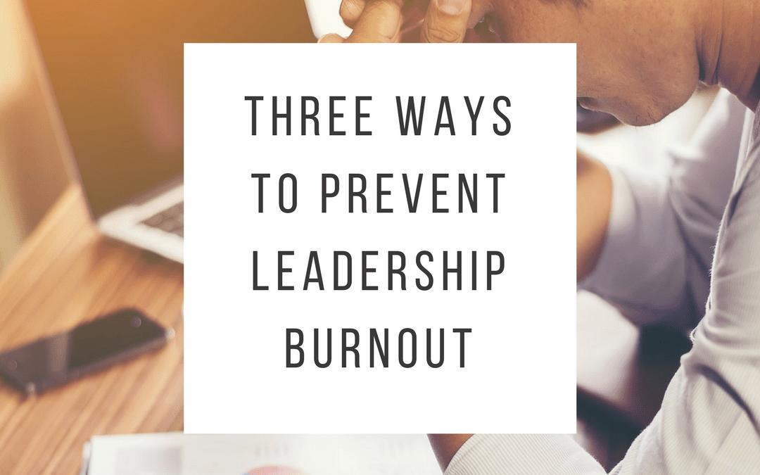 Three Ways to Prevent Leadership Burnout