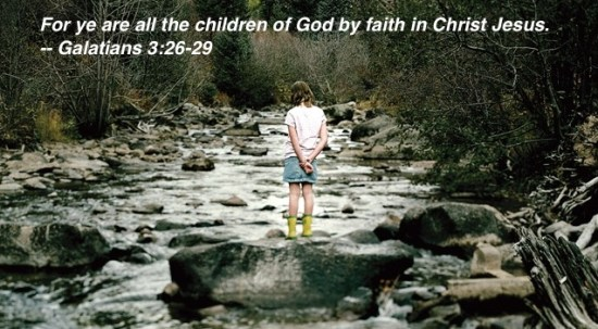 For ye are all the children of God by faith in Christ Jesus. -- Galatians 3:26-29