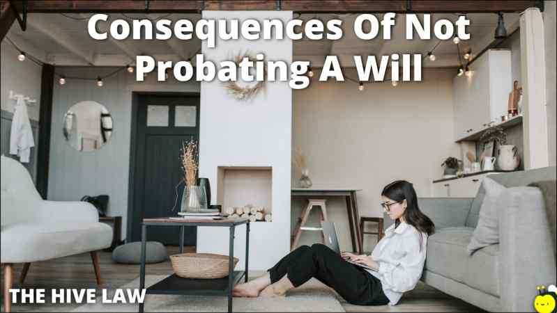 Consequences Of Not Probating A Will - What If The Executor Does Not Probate The Will - What Happens If You Don't Have A Will