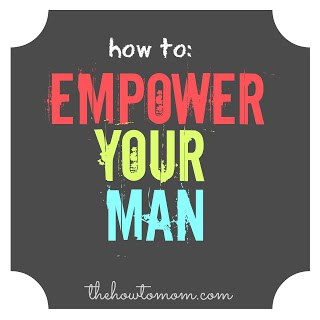 How To Empower Your Man