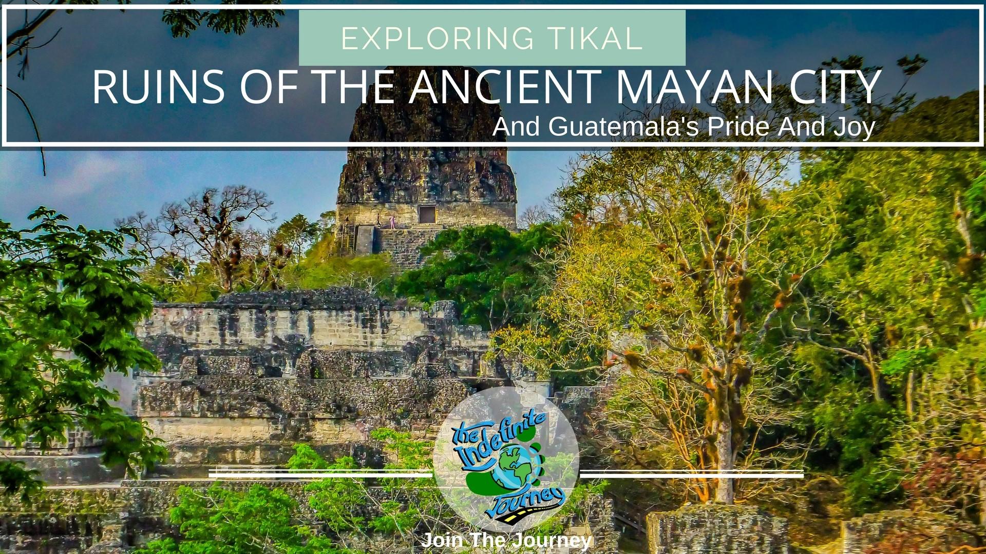 Exploring Tikal - Ruins Of The Ancient Mayan City And Guatemala's Pride And Joy