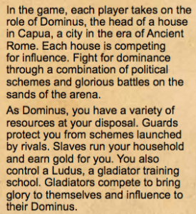 In the game, each player takes on the role of Dominus, the head of a house in Capua, a city in the era of Ancient Rome. Each house is competing for in uence. Fight for dominance through a combination of political schemes and glorious battles on the sands of the arena. As Dominus, you have a variety of resources at your disposal. Guards protect you from schemes launched by rivals. Slaves run your household and earn gold for you. You also control a Ludus, a gladiator training school. Gladiators compete to bring glory to themselves and in uence to their Dominus.