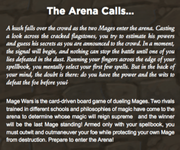 The Arena Calls... A hush falls over the crowd as the two Mages enter the arena. Casting a look across the cracked agstones, you try to estimate his powers and guess his secrets as you are announced to the crowd. In a moment, the signal will begin, and nothing can stop the battle until one of you lies defeated in the dust. Running your ngers across the edge of your spellbook, you mentally select your rst few spells. But in the back of your mind, the doubt is there: do you have the power and the wits to defeat the foe before you? Mage Wars is the card-driven board game of dueling Mages. Two rivals trained in different schools and philosophies of magic have come to the arena to determine whose magic will reign supreme and the winner will be the last Mage standing! Armed only with your spellbook, you must outwit and outmaneuver your foe while protecting your own Mage from destruction. Prepare to enter the Arena!