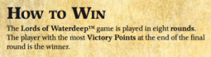 The Lords of WaterdeepTM game is played in eight rounds. The player with the most Victory Points at the end of the final round is the winner.