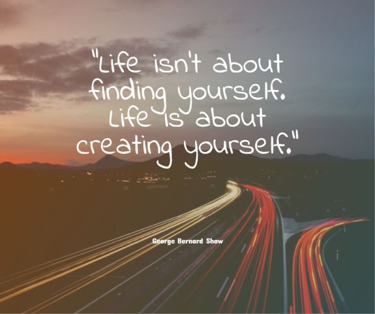 Life is not about finding yourself Life is about creating yourself George Bernard Shaw life quotes sayings wise sayings about life