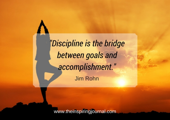 Discipline is the bridge between goals and accomplishment. – Jim Rohn