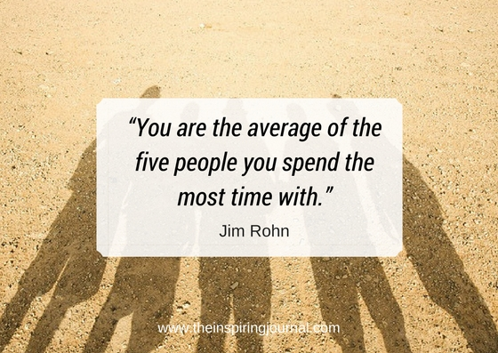 You are the average of the five people you spend the most time with.– Jim Rohn