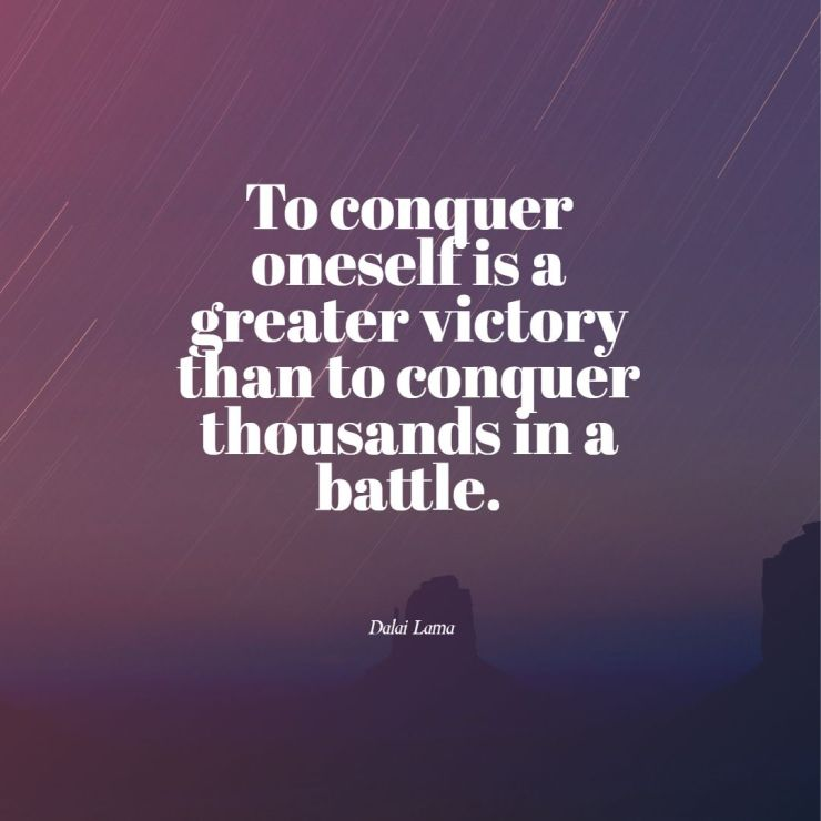 To conquer oneself is a greater victory than to conquer thousands in a battle dalai lama quotes images