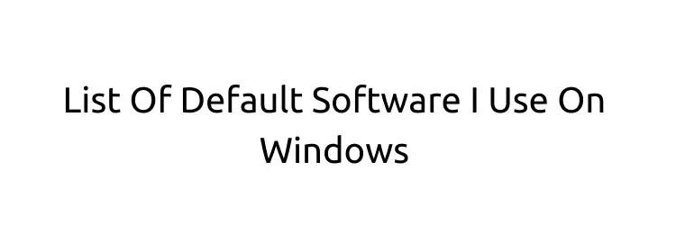 List Of Default Software I Use On Windows