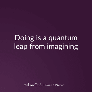 Doing is a quantum leap from imagining.