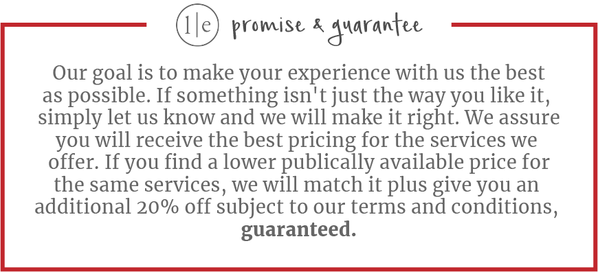Our goal is to make your experience with us the best as possible. If something isn't just the way you like it,  simply let us know and we will make it right. We assure you will receive the best pricing for the services we  offer. If you find a lower publically available price for the same services, we will match it plus give you an  additional 20% off subject to our terms and conditions,  guaranteed.