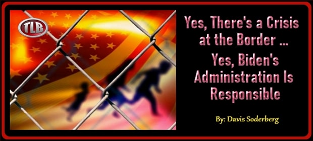 Yes There is a Crisis at the Border – Yes Bidens Administration Is Responsible – FI 03 21 21-min