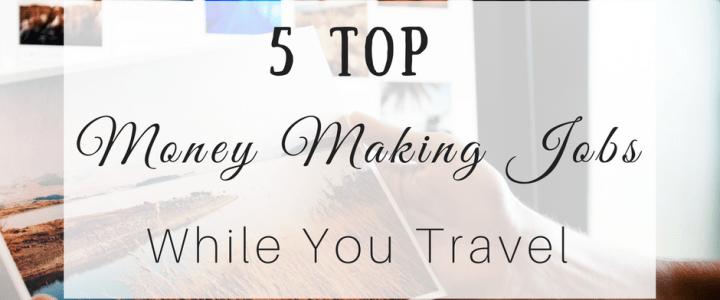 5 Top Money Making Jobs While  You Travel