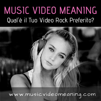music video meaning quale è il tuo video rock preferito blog magazine musica rock e non solo