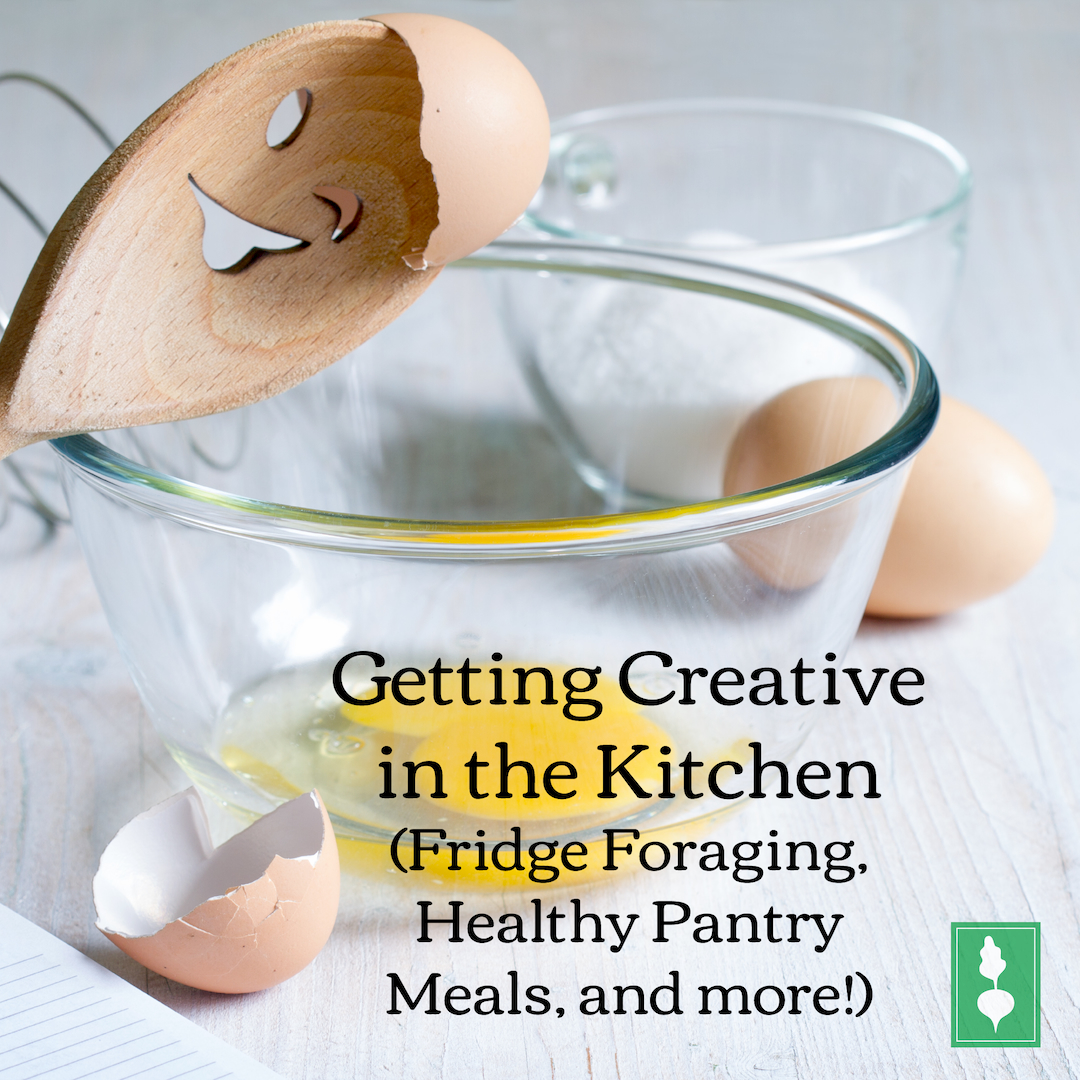 Getting Creative in the Kitchen (Fridge Foraging, Healthy Pantry Meals, and more!)