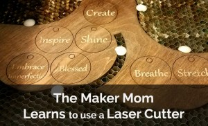 The Maker Mom Makes Things on the Laser Cutter