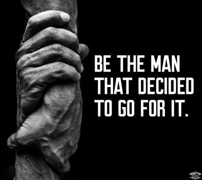 be the man that decided to go for it