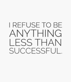 I refuse To Be Anything Less Than Successful