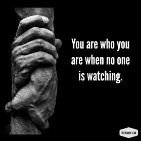 you are who you are when no one is watching