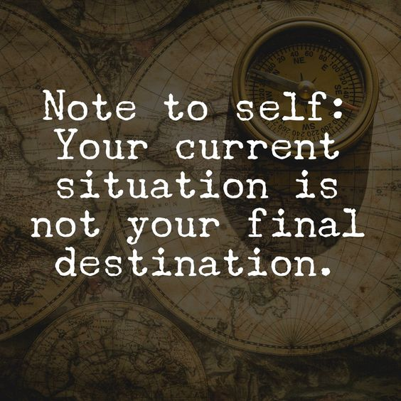 not to self-your current situation is not your final destination