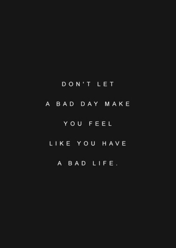 dont let a bad day make you feel like you have a bad life