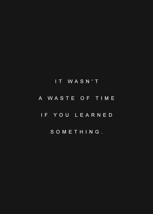 it wasnt a waste of time if you learned something
