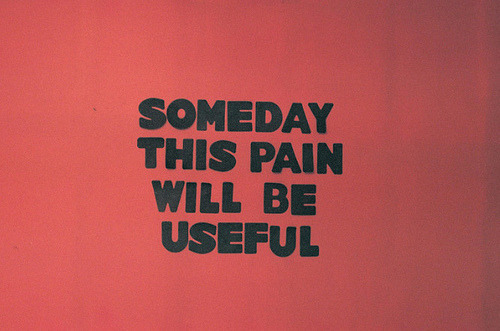 someday the pain will be useful