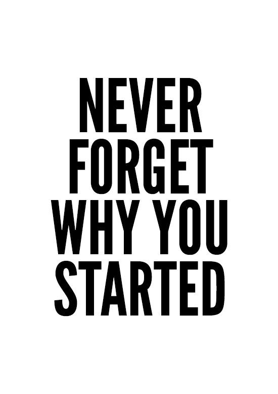 never forget why you started