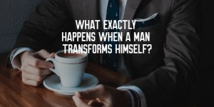 What Exactly Happens When a Man Transforms Himself