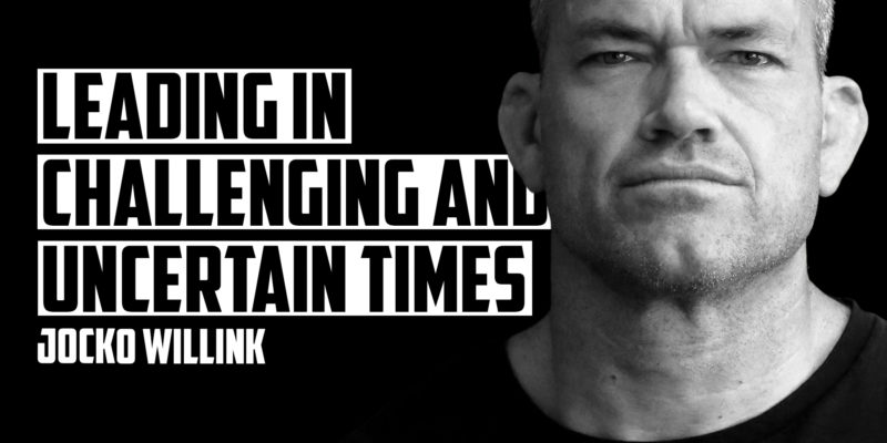 JOCKO WILLINK   LEADING IN CHALLENGING AND UNCERTAIN TIMES