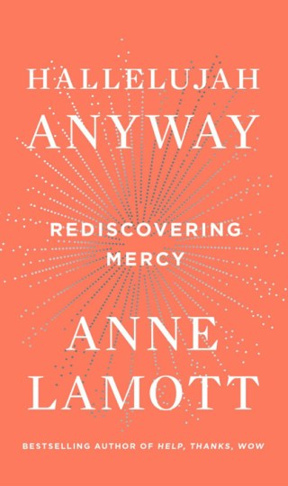 Hallelujah Anyway: Anne Lamott on Reclaiming Mercy and Forgiveness as the Root of Self-Respect in a Vengeful World