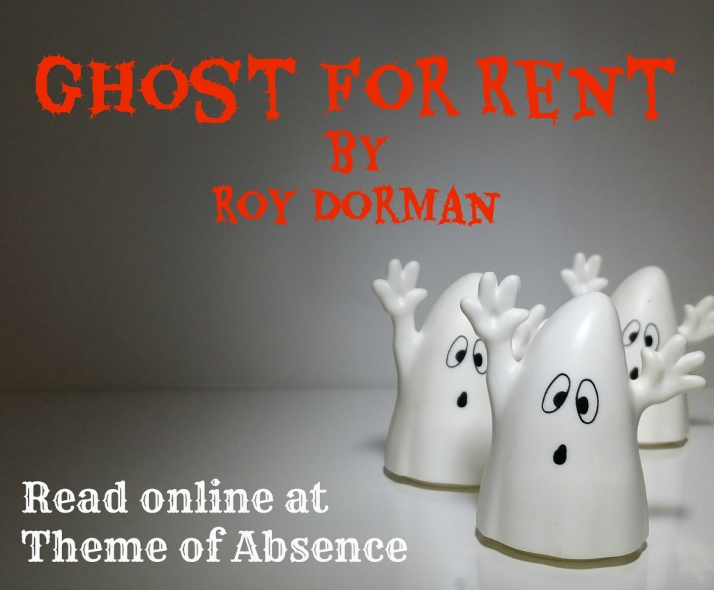 """Ghost For Rent"" A short story by Roy Dorman. Read online at www.themeofabsence.com."
