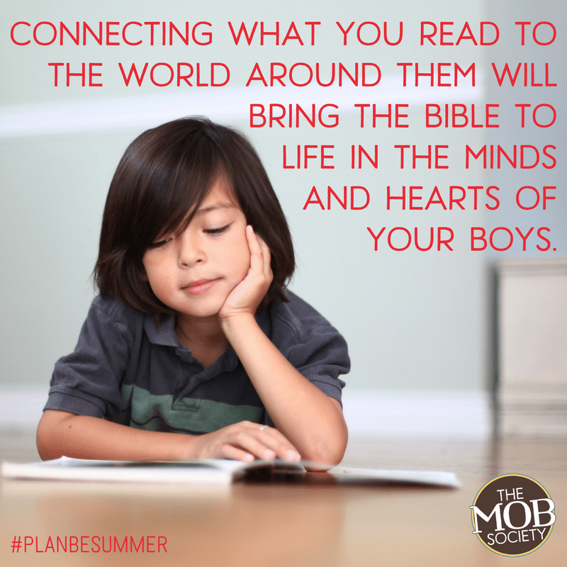 Connecting what you read to the world around them will bring the Bible (and other books) to life in the minds and hearts of your boys. - The MOB Society