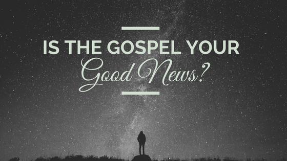 Is the gospel your good news?