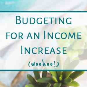 Budgeting for an Income Increase (woohoo!)