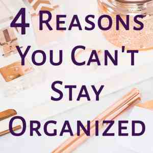 4 Reasons Why You Can't Stay Organized