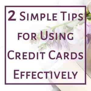 2 Simple Tips for Using Credit Cards Effectively