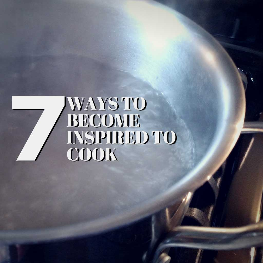 7 Ways to Become Inspired to Cook {The Mountain Kitchen Tips