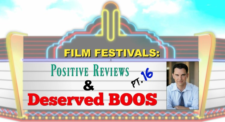 Film Festivals: Positive Reviews & Deserved Boos - Pt. 16