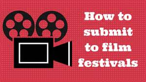 How to Submit to Film Festivals