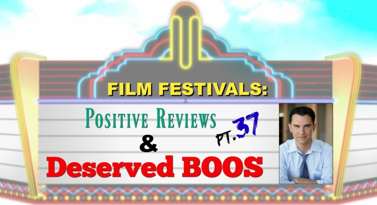 Film Festivals: Positive Reviews & Deserved Boos - Pt. 37