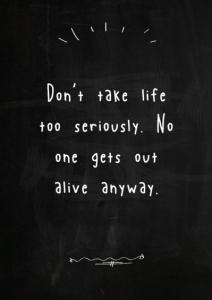 Don't Take life too seriously - elbert Hubbard