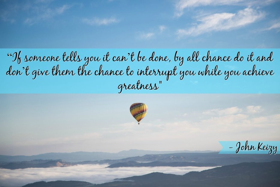 """If someone tells you it can't be done, by all chance do it and don't give them the chance to interrupt you while you achieve greatness"" - John Keizy"
